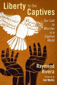 Liberty to the Captives Our Call to Minister in a Captive World, Ray Rivera